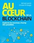 Michael Lewrick et Christian Di Giorgio - Au coeur de la Blockchain - Explorez le nouveau champ des possibles.