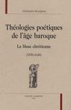 Christophe Bourgeois - Théologies poétiques de l'âge baroque - La Muse chrétienne (1570-1630).