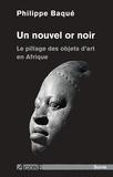 Philippe Baqué - Un nouvel or noir - Le pillage des objets d'art en Afrique.