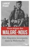 Laurent Pfaadt - Nous étions des malgré-nous - Des Alsaciens incorporés dans la Wehrmacht.