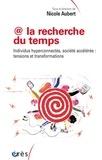 @ la recherche du temps : individus hyperconnectés, société accélérée : tensions et transformations / sous la direction de Nicole Aubert |