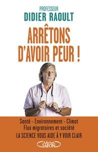 Didier Raoult - Arrêtons d'avoir peur ! - Santé, environnement, climat, flux migratoires et société, la science vous aide à y voir clair.