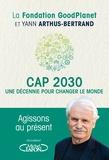 Yann Arthus-Bertrand - Cap 2030, une décennie pour changer le monde.