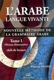 Belgacem Megrini - L'arabe langue vivante - Nouvelle méthode de la grammaire arabe Tome 1, Clefs de lecture (niveau élémentaire).