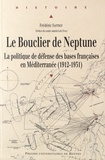 Frédéric Saffroy - Le bouclier de Neptune - La politique de défense des bases françaises en Méditerranée (1912-1931).