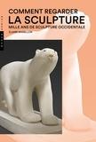 Claire Barbillon - Comment regarder la sculpture - Mille ans de sculpture occidentale.