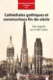 Fiona McIntosh-Varjabédian et Karl Zieger - Cathédrales gothiques et constructions fin-de-siècle - Des regards sur le XIXe siècle.