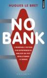Hugues Le Bret - No bank - L'incroyable histoire d'un entrepreneneur de banlieue qui veut révolutionner la banque.