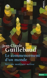Jean-Claude Guillebaud - Le commencement d'un monde - Vers une modernité métisse.