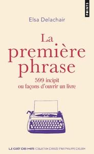Elsa Delachair - La première phrase - 599 incipit ou façons d'ouvrir un livre.