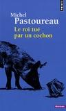Michel Pastoureau - Le roi tué par un cochon - Une mort infâme aux origines des emblèmes de la France.