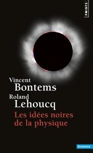 Vincent Bontems et Roland Lehoucq - Les idées noires de la physique.