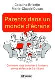Catalina Briceño et Marie-Claude Ducas - Parents dans un monde d'écrans - Comment vous brancher à l'univers de vos enfants de 0 à 18 ans.
