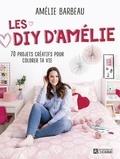 Amélie Barbeau - Les DIY d'Amélie - 70 projets créatifs pour colorer ta vie.