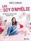 Amélie Barbeau - Les DIY d'Amélie Barbeau - 70 projets créatifs pour colorer ta vie.