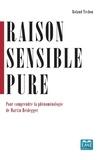 Roland Techou - Raison sensible pure - Pour comprendre la phénoménologie de Martin Heidegger.