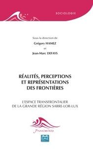 Grégory Hamez et Jean-Marc Defays - Réalités, perceptions et représentations des frontières - L'espace transfrontalier de la grande région Sarre-Lor-Lux.