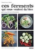 Claudia Lorenz-Ladener - Ces ferments qui nous veulent du bien - Petit manuel de lacto-fermentation.