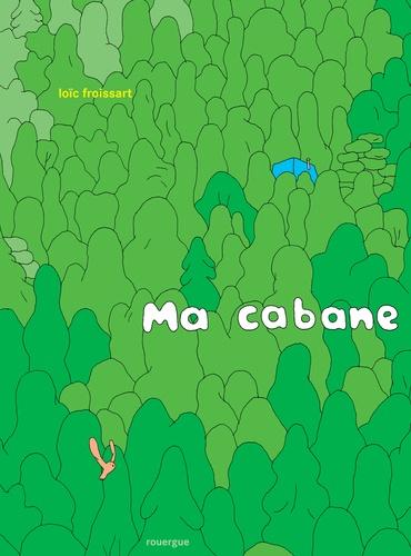 Ma cabane / Texte et illustrations de Loïc Froissart   Froissart, Loïc. Auteur. Illustrateur