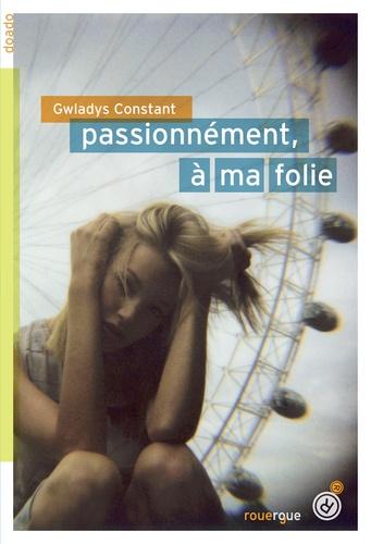 Passionnément, à ma folie / Gwladys Constant | Constant, Gwladys (1980-....). Auteur