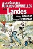 Vincent Brousse et Philippe Berthelot - Les grandes affaires criminelles des Landes.