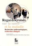 Caroline Desprès et Serge Gottot - Regards croisés sur la santé et la maladie - Recherches anthropologiques, recherches cliniques.