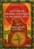Miguel Jr Ruiz - Le livre de sagesse toltèque de Don Miguel Ruiz - Les enseignements essentiels.