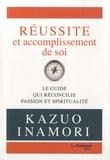 Kazuo Inamori - Réussite et accomplissement de soi - Le guide qui réconcilie passion et spiritualité.