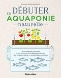 François Petitet-Gosgnach - Débuter en aquaponie naturelle - Une méthode naturelle pour produire des légumes et élever des poissons dans un écosystème autonome.