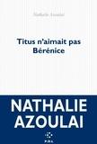 Titus n'aimait pas Bérénice / Nathalie Azoulai | Azoulai, Nathalie. Auteur
