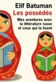 Elif Batuman - Les possédés - Mes aventures avec la littérature russe et ceux qui la lisent.