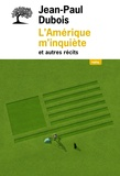 Jean-Paul Dubois - L'Amérique m'inquiète et autres récits.