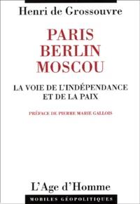Henri de Grossouvre - Paris-Berlin-Moscou. - La voie de l'indépendance et de la paix.