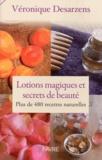 Véronique Desarzens - Lotions magiques et secrets de beauté - Plus de 480 recettes naturelles.