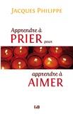 Jacques Philippe - Apprendre à prier pour apprendre à aimer.