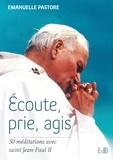 Emanuelle Pastore - Ecoute, prie, agis - 50 méditations avec saint Jean-Paul II.