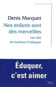 Denis Marquet et Hélène Mathieu - Nos enfants sont des merveilles - Les clés du bonheur d'éduquer.