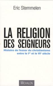 Eric Stemmelen - La religion des seigneurs - Histoire de l'essor du christianisme entre le Ier et le VIe siècle.