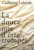 Catherine Laborde - La douce joie d'être trompée.