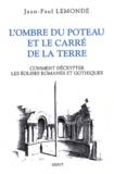 Jean-Paul Lemonde - L'ombre du poteau et le carré de terre - Ou Comment décrypter les églises romanes et gothiques.