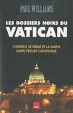 Paul Williams - Les Dossiers Noirs du Vatican - L'argent, le crime et la mafia dans l'Eglise catholique.