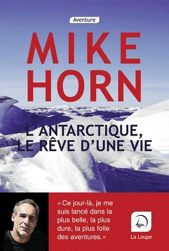 L' Antarctique, le rêve d'une vie : récit / Mike Horn | Horn, Mike (1966-....). Auteur