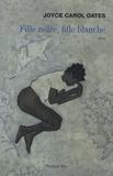 Fille noire, fille blanche / Joyce Carol Oates   Oates, Joyce Carol (1938-....)