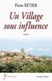 Pierre Rétier - Un village sous influence.