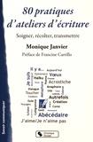 Monique Janvier - 80 pratiques d'ateliers d'écriture - Soigner, récolter, transmettre.