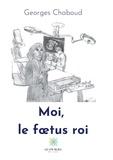 Georges Chaboud - Moi, le foetus roi.