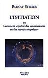 Rudolf Steiner - L'Initiation ou Comment acquérir des connaissances sur les mondes supérieurs.