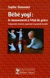Sophie Dumoutet - Bébé yogi : le mouvement à l'état de grâce - Comprendre, favoriser, apprendre la gestuelle du bébé.