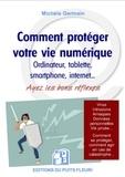 Michèle Germain - Comment protéger votre vie numérique - Ordinateur, tablette, smartphone, internet... Ayez les bons réflexes - Protégez-vous contre les virus et arnaques, protégez votre vie privée.