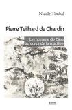 Nicole Timbal - Pierre Teilhard de Chardin - Un homme de Dieu au coeur de la matière.